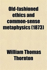 Book Old-fashioned ethics and common-sense metaphysics (1873) by William Thomas Thornton