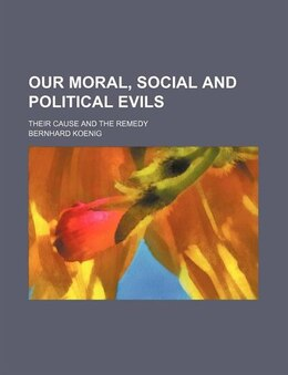 Book Our Moral, Social And Political Evils; Their Cause And The Remedy by Bernhard Koenig