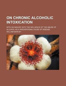 Book On Chronic Alcoholic Intoxication; With An Inquiry Into The Influence Of The Abuse Of Alcohol As A… by William Marcet