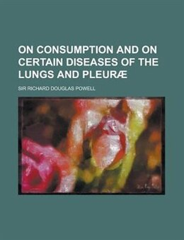 Book On Consumption And On Certain Diseases Of The Lungs And Pleur by Richard Douglas Powell