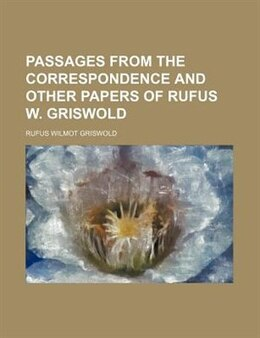 Book Passages from the correspondence and other papers of Rufus W. Griswold ... by Rufus Wilmot Griswold
