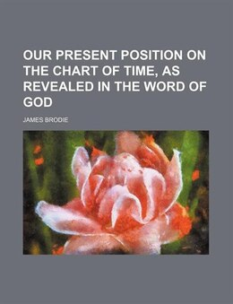 Book Our present position on the chart of time, as revealed in the Word of God by James Brodie