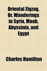 Book Oriental Zigzag; Or Wanderings in Syria, Moab, Abyssinia, and Egypt by Charles Hamilton