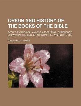 Book Origin And History Of The Books Of The Bible; Both The Canonical And The Apocryphal, Designed To… by Calvin Ellis Stowe