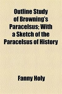 Book Outline Study of Browning's Paracelsus by Fanny Holy