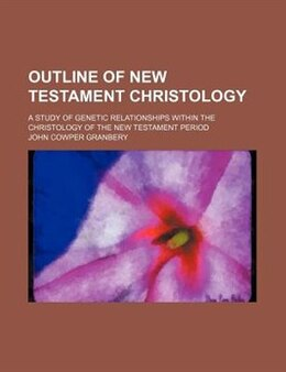 Book Outline Of New Testament Christology; A Study Of Genetic Relationships Within The Christology Of… by John Cowper Granbery