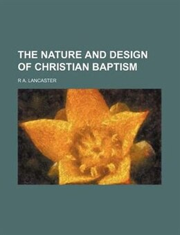 Book The Nature And Design Of Christian Baptism by R A. Lancaster