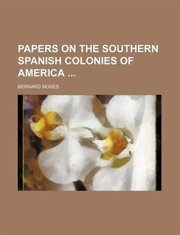 Book Papers On The Southern Spanish Colonies Of America by Bernard Moses