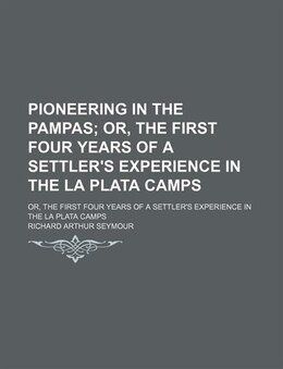 Book Pioneering In The Pampas; Or, The First Four Years Of A Settler's Experience In The La Plata Camps… by Richard Arthur Seymour