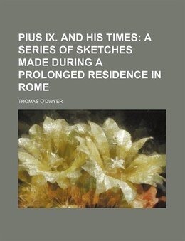 Book Pius Ix. And His Times; A Series Of Sketches Made During A Prolonged Residence In Rome by Thomas O'dwyer