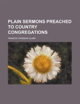 Book Plain sermons preached to country congregations by Francis Foreman Clark