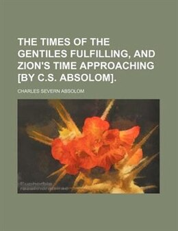 Book The Times Of The Gentiles Fulfilling, And Zion's Time Approaching [by C.s. Absolom]. by Charles Severn Absolom