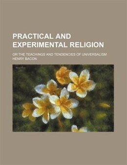 Book Practical And Experimental Religion; Or The Teachings And Tendencies Of Universalism by Henry Bacon