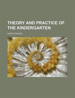 Book Theory And Practice Of The Kindergarten by Nora Atwood