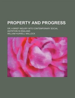 Book Property And Progress; Or, A Brief Inquiry Into Contemporary Social Agitation In England by William Hurrell Mallock