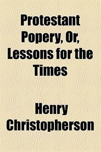 Book Protestant popery: or, Lessons for the times by Henry Christopherson