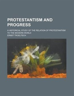 Book Protestantism And Progress; A Historical Study Of The Relation Of Protestantism To The Modern World by Ernst Troeltsch