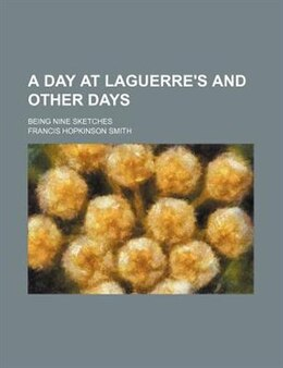 Book A Day At Laguerre's And Other Days; Being Nine Sketches by Francis Hopkinson Smith