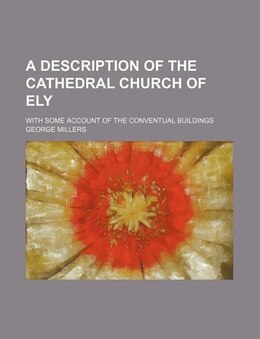 Book A Description Of The Cathedral Church Of Ely; With Some Account Of The Conventual Buildings by George Millers