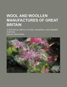 Book Wool And Woollen Manufactures Of Great Britain; A Historical Sketch Of Rise, Progress, And Present… by Samuel Brothers