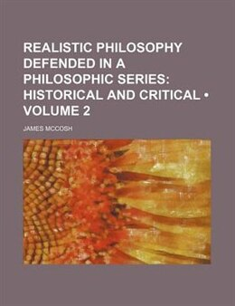 Book Realistic Philosophy Defended In A Philosophic Series (volume 2); Historical And Critical by James Mccosh