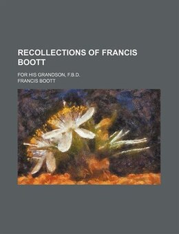 Book Recollections Of Francis Boott; For His Grandson, F.b.d. by Francis Boott