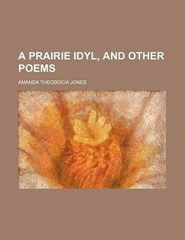 Book A Prairie Idyl, And Other Poems by Amanda Theodocia Jones