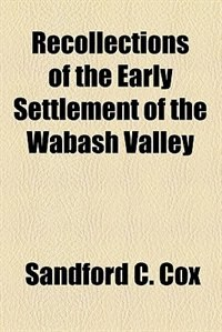 Book Recollections of the Early Settlement of the Wabash Valley by Sandford C. Cox