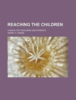 Book Reaching The Children; A Book For Teachers And Parents by Henry C. Krebs