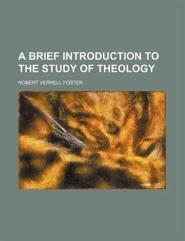 Book A Brief Introduction To The Study Of Theology by Robert Verrell Foster