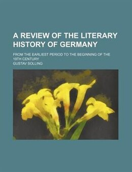 Book A Review Of The Literary History Of Germany; From The Earliest Period To The Beginning Of The 19th… by Gustav Solling