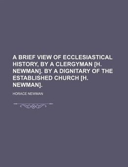 Book A Brief View Of Ecclesiastical History, By A Clergyman [h. Newman]. By A Dignitary Of The… by Horace Newman