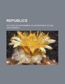 Book Republics; Or, Popular Government An Appointment Of God by John Crowell