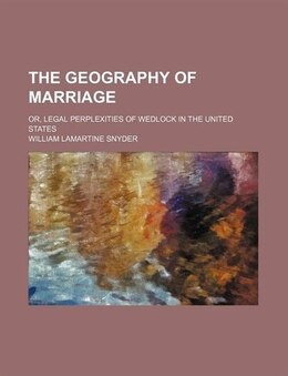Book The Geography Of Marriage; Or, Legal Perplexities Of Wedlock In The United States by William Lamartine Snyder