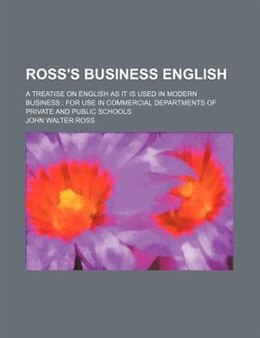Book Ross's Business English; A Treatise On English As It Is Used In Modern Business For Use In… by John Walter Ross