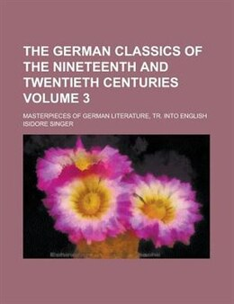 Book The German Classics Of The Nineteenth And Twentieth Centuries; Masterpieces Of German Literature… by Isidore Singer