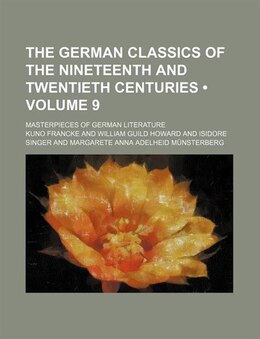 Book The German Classics Of The Nineteenth And Twentieth Centuries (volume 9); Masterpieces Of German… by Kuno Francke