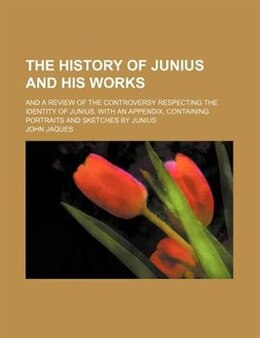 Book The History Of Junius And His Works; And A Review Of The Controversy Respecting The Identity Of… by John Jaques