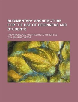 Book Rudimentary Architecture For The Use Of Beginners And Students; The Orders, And Their Æsthetic… by William Henry Leeds