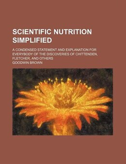 Book Scientific Nutrition Simplified; A Condensed Statement And Explanation For Everybody Of The… by Goodwin Brown