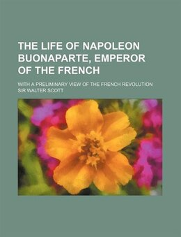 Book The Life Of Napoleon Buonaparte, Emperor Of The French (volume 4); With A Preliminary View Of The… by Sir Walter Scott
