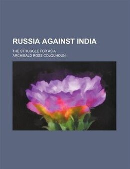 Book Russia Against India; The Struggle For Asia by Archibald Ross Colquhoun