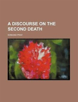 Book A Discourse On The Second Death by Edmund Pray
