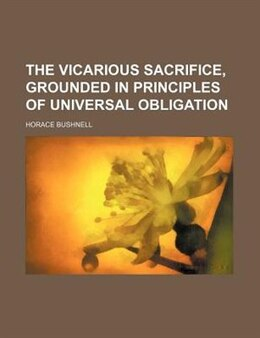 Book The Vicarious Sacrifice, Grounded In Principles Of Universal Obligation by Horace Bushnell