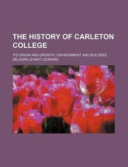 Book The History Of Carleton College; Its Origin And Growth, Environment And Builders by Delavan Levant Leonard