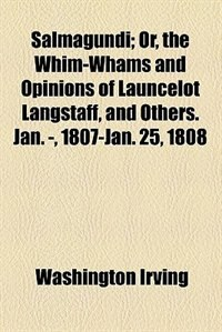 Book Salmagundi;  Or, The Whim-whams And Opinions Of Launcelot Langstaff, And Others. Jan. -, 1807-jan… by Washington Irving