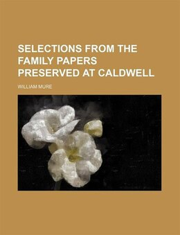 Book Selections From The Family Papers Preserved At Caldwell Volume 1, Pt. 1 by William Mure