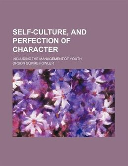Book Self-culture, And Perfection Of Character; Including The Management Of Youth by Orson Squire Fowler