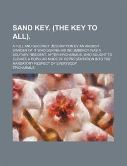 Book Sand Key. (the Key To All).; A Full And Succinct Description By An Ancient Warder Of It Who During… by Epicharmus