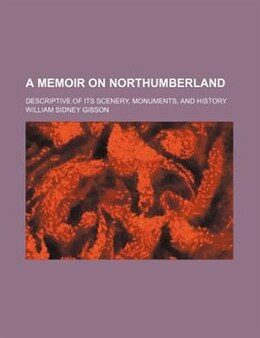 Book A Memoir On Northumberland; Descriptive Of Its Scenery, Monuments, And History by William Sidney Gibson